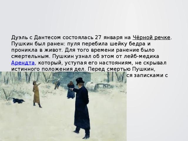 Дуэль с Дантесом состоялась 27 января на Чёрной речке . Пушкин был ранен: пуля перебила шейку бедра и проникла в живот. Для того времени ранение было смертельным. Пушкин узнал об этом от лейб-медика Арендта , который, уступая его настояниям, не скрывал истинного положения дел. Перед смертью Пушкин, приводя в порядок свои дела, обменивался записками с Императором Николаем I .