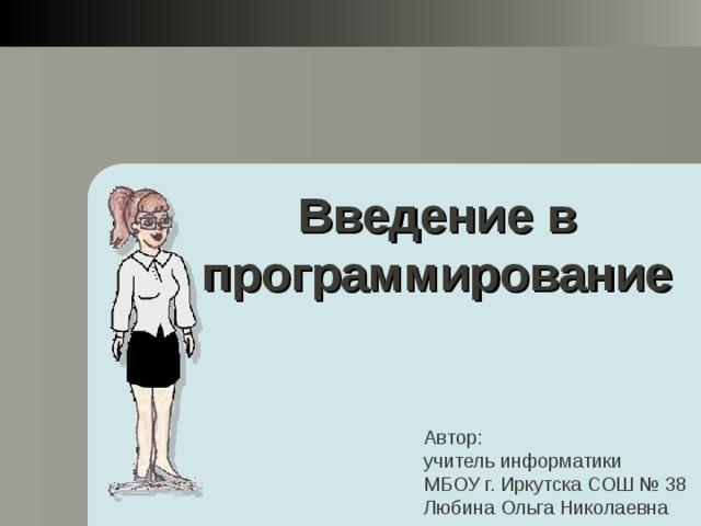Введение в программирование Автор: учитель информатики МБОУ г. Иркутска СОШ № 38 Любина Ольга Николаевна