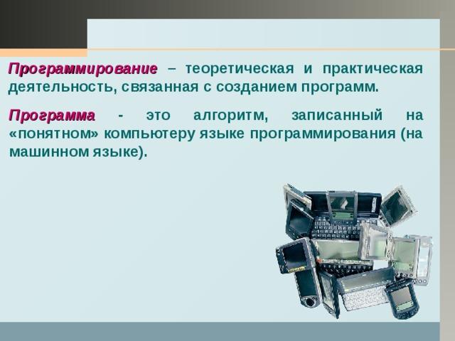 Программирование – теоретическая и практическая деятельность, связанная с созданием программ.  Программа - это алгоритм, записанный на «понятном» компьютеру языке программирования (на машинном языке).