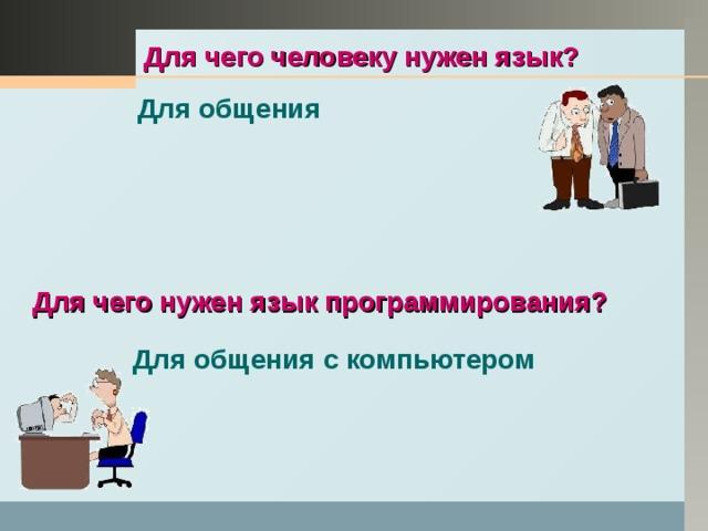 Для чего человеку нужен язык? Для общения Для чего нужен язык программирования? Для общения с компьютером