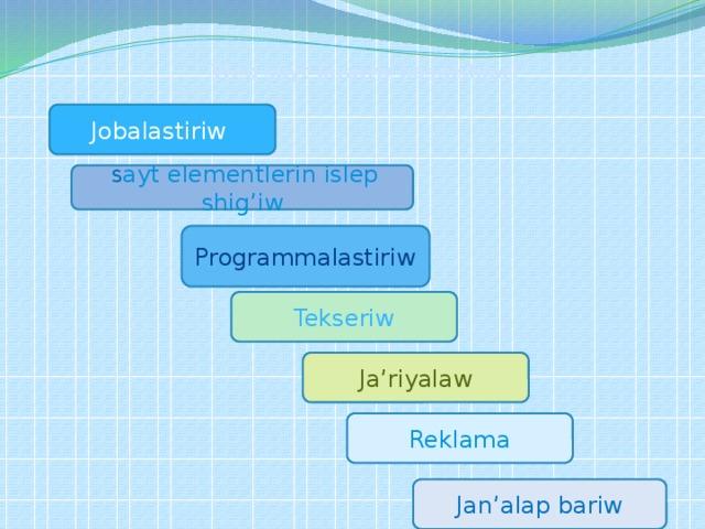 Web sayt jaratiw basqishlari Jobalastiriw  S ayt elementlerin islep shig'iw Programmalastiriw Tekseriw Ja'riyalaw Reklama Jan'alap bariw