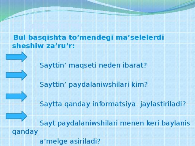 Jobalastiriw  Bul basqishta to'mendegi ma'selelerdi sheshiw za'ru'r:  Sayttin' maqseti neden ibarat?  Sayttin' paydalaniwshilari kim?  Saytta qanday informatsiya jaylastiriladi?  Sayt paydalaniwshilari menen keri baylanis qanday  a'melge asiriladi?