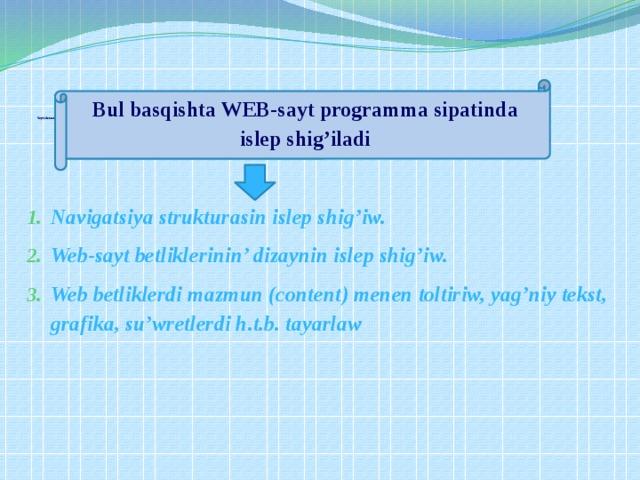 Sayt elementlerin islep shig'iw    Navigatsiya strukturasin islep shig'iw. Web-sayt betliklerinin' dizaynin islep shig'iw. Web betliklerdi mazmun (content) menen toltiriw, yag'niy tekst, grafika, su'wretlerdi h.t.b. tayarlaw  Bul basqishta WEB-sayt programma sipatinda islep shig'iladi