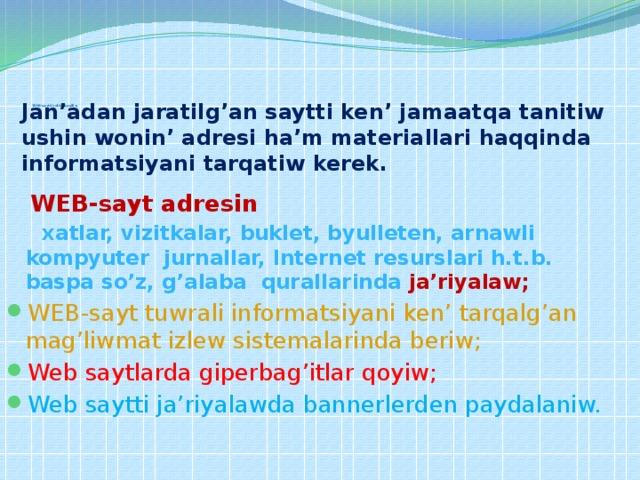 W EB-saytti reklama qiliw   Jan'adan jaratilg'an saytti ken' jamaatqa tanitiw ushin wonin' adresi ha'm materiallari haqqinda informatsiyani tarqatiw kerek.     WEB-sayt adresin   xatlar, vizitkalar, buklet, byulleten, arnawli kompyuter jurnallar, Internet resurslari h.t.b. baspa so'z, g'alaba qurallarinda  ja'riyalaw;