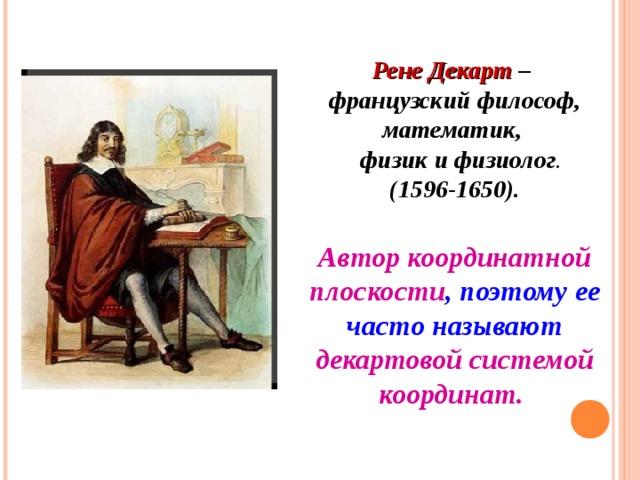 Рене Декарт – французский философ, математик,  физик и физиолог . (1596-1650). Автор координатной плоскости , поэтому ее часто называют декартовой системой координат.