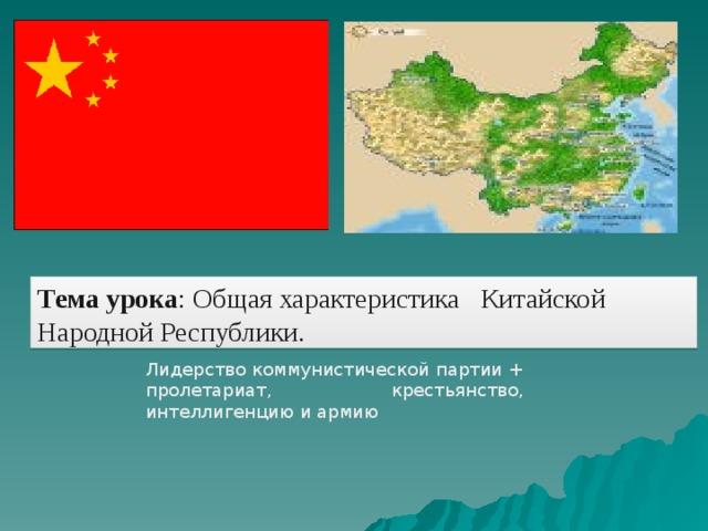 Тема урока : Общая характеристика Китайской Народной Республики. Лидерство коммунистической партии + пролетариат, крестьянство, интеллигенцию и армию