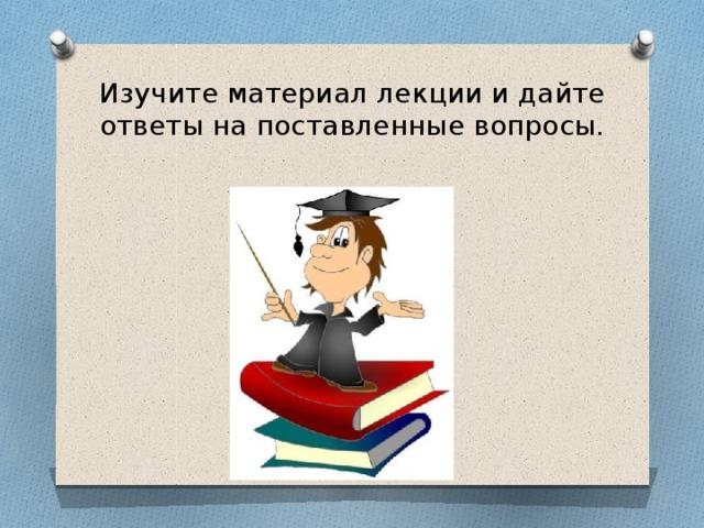 Изучите материал лекции и дайте ответы на поставленные вопросы.