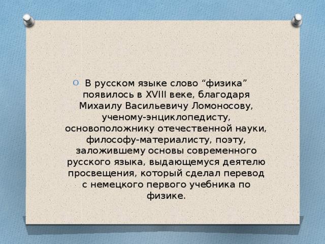 """В русском языке слово """"физика"""" появилось в XVIII веке, благодаря Михаилу Васильевичу Ломоносову, ученому-энциклопедисту, основоположнику отечественной науки, философу-материалисту, поэту, заложившему основы современного русского языка, выдающемуся деятелю просвещения, который сделал перевод с немецкого первого учебника по физике."""