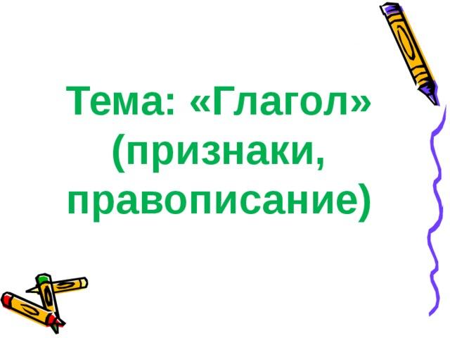Тема: «Глагол»  (признаки,  правописание)