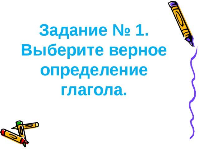 Задание № 1. Выберите верное определение глагола.