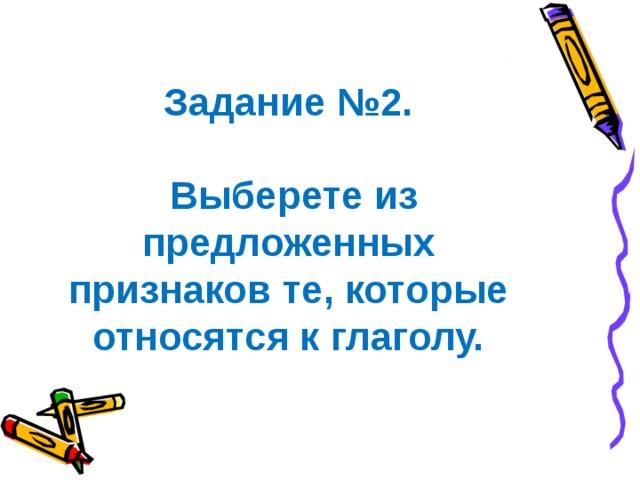 Задание №2.   Выберете из предложенных признаков те, которые относятся к глаголу.