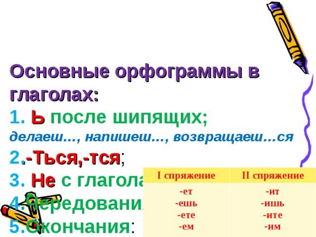 Основные орфограммы в глаголах:  1.  Ь после шипящих;  делаеш…, напишеш…, возвращаеш…ся  2 . -Ться,-тся ;  3. Не с глаголами .  4 .Чередования корней.  5. Окончания :   I спряжение -ет -ешь -ете -ем II спряжение -ит -ишь -ите -им