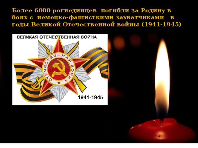 Более 6000 рогнединцев погибли за Родину в боях с немецко-фашисткими захватчиками в годы Великой Отечественной войны (1941-1945)