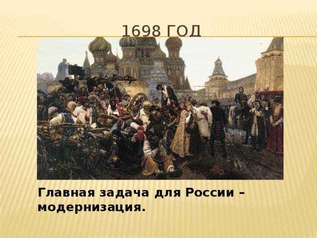 1698 год Главная задача для России – модернизация.