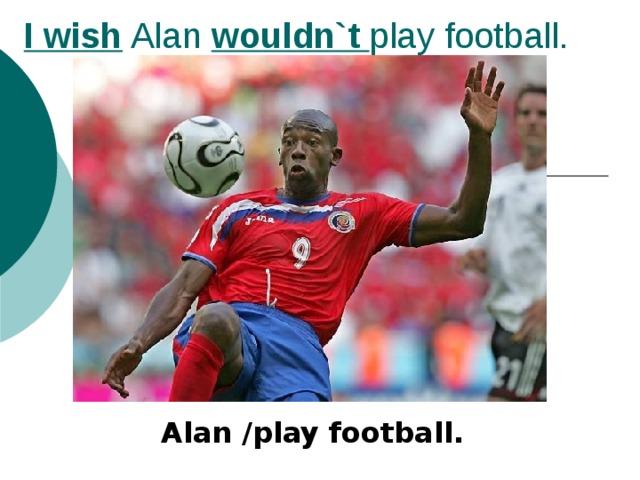 I wish Alan wouldn`t play football. Alan /play football.