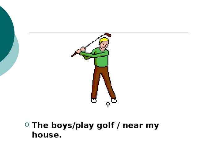 The boys/play golf / near my house.
