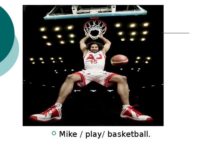 Mike / play/ basketball.