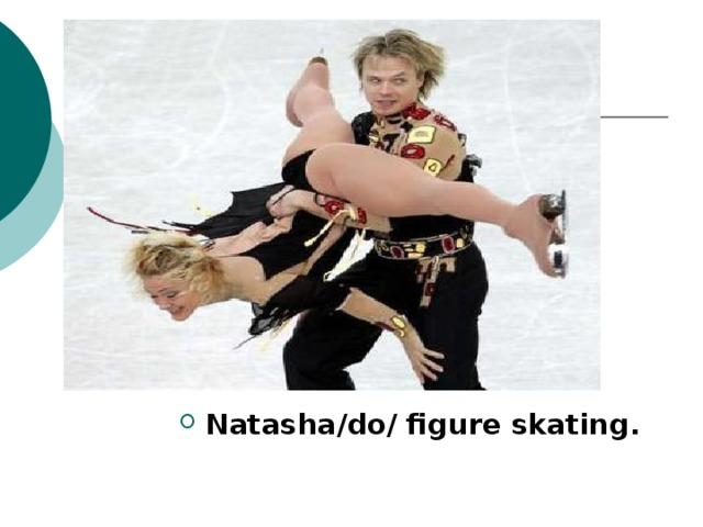 Natasha/do/ figure skating.