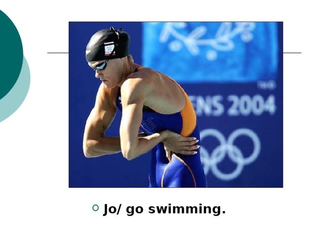 Jo/ go swimming.
