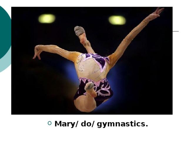 Mary/ do/ gymnastics.