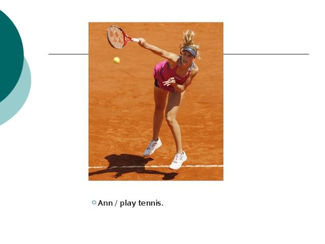 Ann / play tennis.