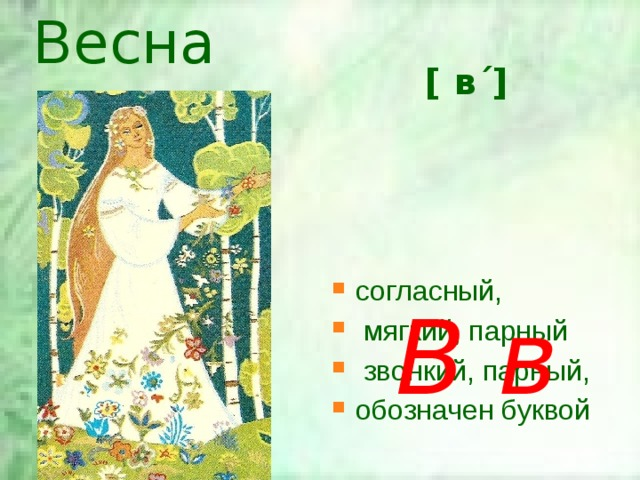 Весна [ в΄]  согласный,  мягкий, парный  звонкий, парный, обозначен буквой В в
