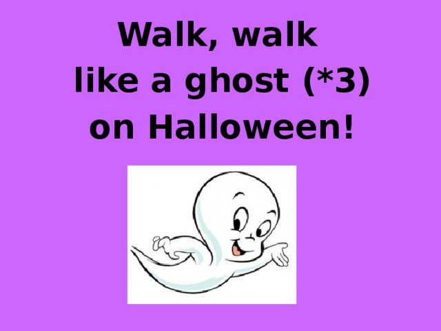 Walk, walk like a ghost (*3) on Halloween!