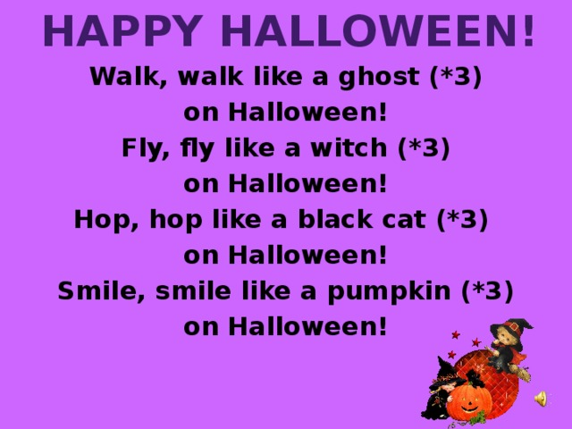 Happy Halloween! Walk, walk like a ghost (*3) on Halloween! Fly, fly like a witch (*3) on Halloween! Hop, hop like a black cat (*3) on Halloween! Smile, smile like a pumpkin (*3) on Halloween!