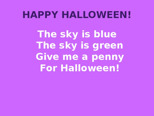 Happy Halloween! The sky is blue  The sky is green  Give me а penny  For Halloween!