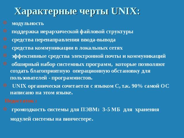 Характерные черты UNIX :  модульность  поддержка иерархической файловой структуры  средства перенаправления ввода-вывода  средства коммуникации в локальных сетях  эффективные средства электронной почты и коммуникаций  обширный набор системных программ, которые позволяют создать благоприятную операционную обстановку для пользователей - программистов.  UNIX органически сочетается с языком C, т.к. 90% самой ОС написано на этом языке.  Недостаток :