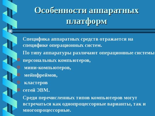 Особенности аппаратных платформ  Специфика аппаратных средств отражается на специфике операционных систем.  По типу аппаратуры различают операционные системы персональных компьютеров,  мини-компьютеров,  мейнфреймов,  кластеров сетей ЭВМ.  Среди перечисленных типов компьютеров могут встречаться как однопроцессорные варианты, так и многопроцессорные.