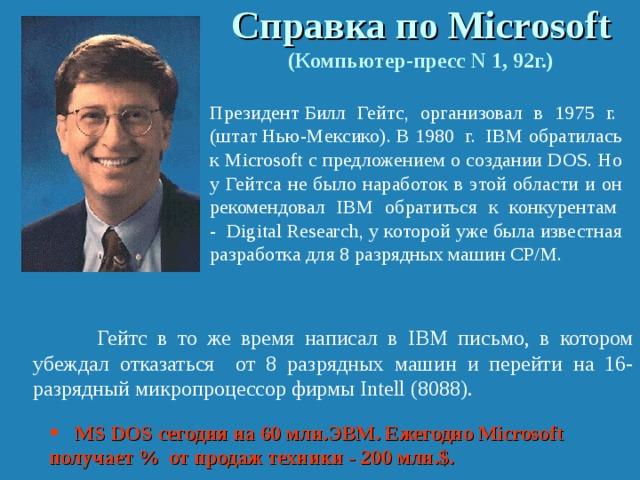Справка по Micr o soft  (Компьютер-пресс N 1, 92г.)  Президент Билл Гейтс, организовал в 1975 г. (штат Нью-Мексико). В 1980 г. IBM обратилась к Micrоsoft с предложением о создании DOS. Но у Гейтса не было наработок в этой области и он рекомендовал IBM обратиться к конкурентам - Digital Research, у которой уже была известная разработка для 8 разрядных машин СР/М.    Гейтс в то же время написал в IBM письмо, в котором убеждал отказаться от 8 разрядных машин и перейти на 16-разрядный микропроцессор фирмы Intell (8088).