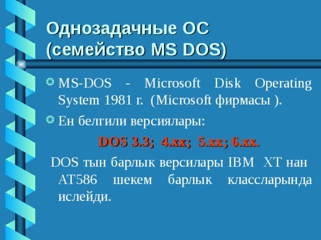 Однозадачные ОС  (семейство MS DOS) MS-DOS - Microsoft Disk Operating System 1981 г. (Microsoft фирмасы ). Ен белгили версиялары: DOS 3.3; 4.хх; 5.хх; 6.хх.  DOS тын барлык версилары IBM ХТ нан АТ586 шекем барлык классларында ислейди.