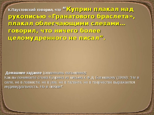 """К.Паустовский говорил, что """" Куприн плакал над рукописью «Гранатового браслета», плакал облегчающими слезами… говорил, что ничего более целомудренного не писал"""".  Домашнее задание ( ответить письменно ): Как вы понимаете слова Куприна из письма к Ф.Д.Батюшкову (1906): """"Не в силе, не в ловкости, не в уме, не в таланте, не в творчестве выражается индивидуальность. Но в любви!"""""""