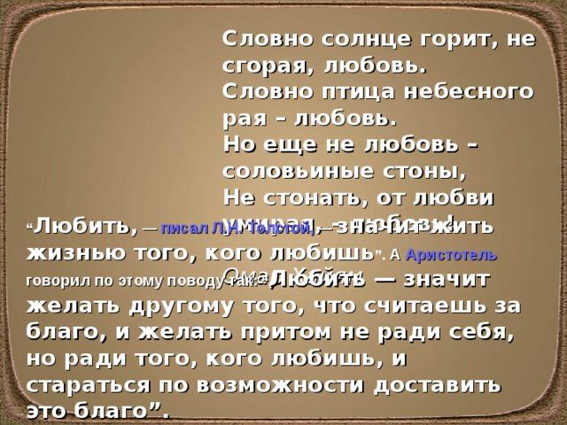 """Словно солнце горит, не сгорая, любовь.  Словно птица небесного рая – любовь.  Но еще не любовь – соловьиные стоны,  Не стонать, от любви умирая, – любовь!  Омар Хайям """" Любить, — писал Л.Н.Толстой , — значит жить жизнью того, кого любишь """". А Аристотель говорил по этому поводу так : """" Любить — значит желать другому того, что считаешь за благо, и желать притом не ради себя, но ради того, кого любишь, и стараться по возможности доставить это благо""""."""