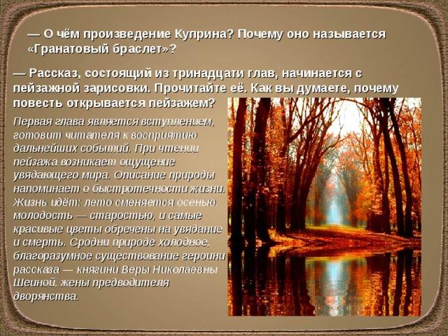 — О чём произведение Куприна? Почему оно называется «Гранатовый браслет»? — Рассказ, состоящий из тринадцати глав, начинается с пейзажной зарисовки. Прочитайте её. Как вы думаете, почему повесть открывается пейзажем? Первая глава является вступлением, готовит читателя к восприятию дальнейших событий. При чтении пейзажа возникает ощущение увядающего мира. Описание природы напоминает о быстротечности жизни. Жизнь идёт: лето сменяется осенью, молодость — старостью, и самые красивые цветы обречены на увядание и смерть. Сродни природе холодное, благоразумное существование героини рассказа — княгини Веры Николаевны Шеиной, жены предводителя дворянства.