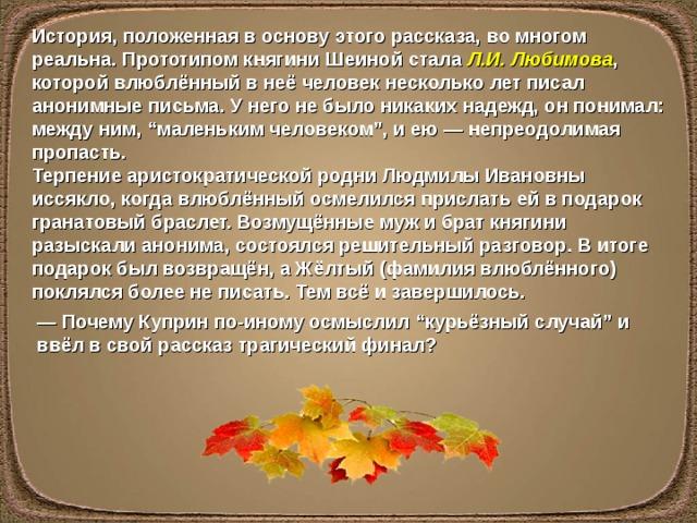 """История, положенная в основу этого рассказа, во многом реальна. Прототипом княгини Шеиной стала Л.И.Любимова , которой влюблённый в неё человек несколько лет писал анонимные письма. У него не было никаких надежд, он понимал: между ним, """"маленьким человеком"""", и ею — непреодолимая пропасть. Терпение аристократической родни Людмилы Ивановны иссякло, когда влюблённый осмелился прислать ей в подарок гранатовый браслет. Возмущённые муж и брат княгини разыскали анонима, состоялся решительный разговор. В итоге подарок был возвращён, а Жёлтый (фамилия влюблённого) поклялся более не писать. Тем всё и завершилось. — Почему Куприн по-иному осмыслил """"курьёзный случай"""" и ввёл в свой рассказ трагический финал?"""