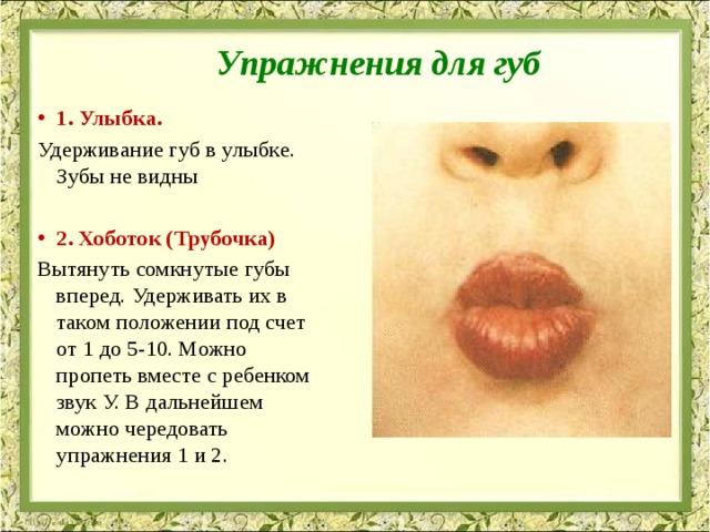 Упражнения для губ   1. Улыбка. Удерживание губ в улыбке. Зубы не видны 2. Хоботок (Трубочка) Вытянуть сомкнутые губы вперед. Удерживать их в таком положении под счет от 1 до 5-10. Можно пропеть вместе с ребенком звук У. В дальнейшем можно чередовать упражнения 1 и 2.