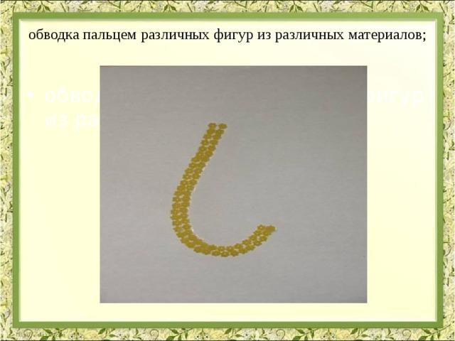 обводка пальцем различных фигур из различных материалов;