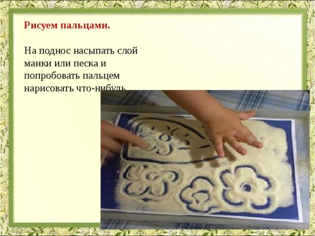 Рисуем пальцами. На поднос насыпать слой манки или песка и попробовать пальцем нарисовать что-нибудь.