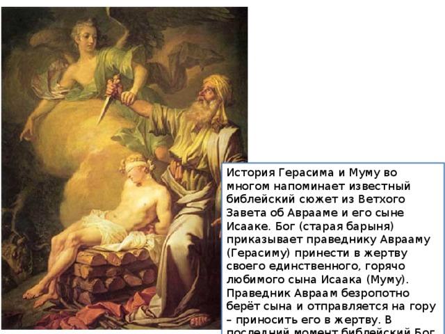 История Герасима и Муму во многом напоминает известный библейский сюжет из Ветхого Завета об Аврааме и его сыне Исааке. Бог (старая барыня) приказывает праведнику Аврааму (Герасиму) принести в жертву своего единственного, горячо любимого сына Исаака (Муму). Праведник Авраам безропотно берёт сына и отправляется на гору – приносить его в жертву. В последний момент библейский Бог заменяет Исаака на барашка, и всё заканчивается хорошо.