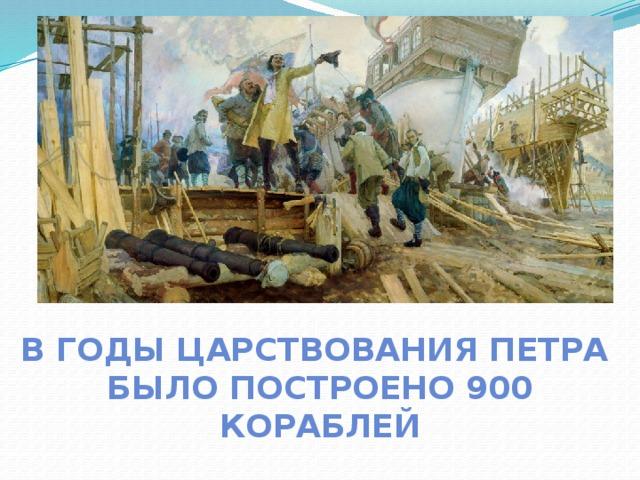 В годы царствования Петра было построено 900 кораблей