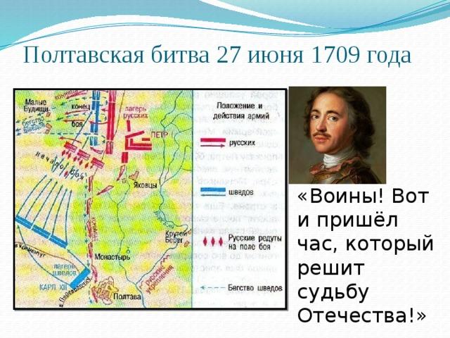Полтавская битва 27 июня 1709 года «Воины! Вот и пришёл час, который решит судьбу Отечества!»