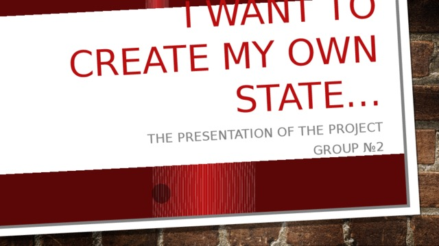 I want to create my own state… The presentation of the project Group №2