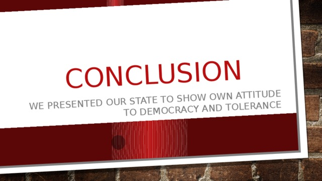 conclusion We presented our state to show own attitude to democracy and tolerance