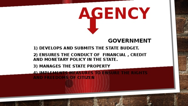 Executive agency Government 1) Develops and submits the state budget. 2) Ensures the conduct of financial , credit and monetary policy in the state. 3) Manages the state property 4) Implements measures to ensure the rights and freedoms of citizen