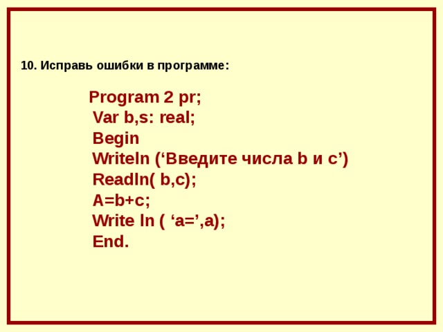 10. Исправь ошибки в программе :    Program 2 pr ;   Var b , s : real ;   Begin    Writeln ('Введите числа b и с')  Readln( b,c);  A=b+c;  Write ln ( 'a=',a);  End.