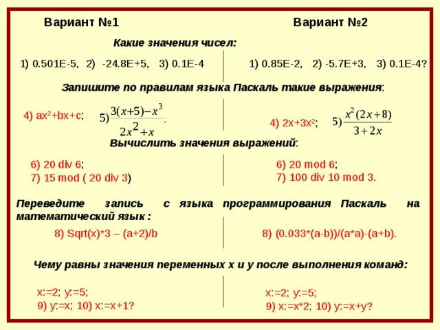 Вариант №2 Вариант №1 Какие значения чисел:  1) 0 . 8 5Е -2 ,  2) -5.7Е + 3,  3) 0.1 Е-4? 1) 0 .5 01 Е -5 ,  2)  - 24.8 Е +5 ,  3) 0.1 Е-4 Запишите по правилам языка Паскаль такие выражения : 4) ax 2 +bx+c ; 4 ) 2x+3x 2 ; Вычислить значения выражений : 6) 20 mod 6 ; 7) 100 div 10 mod 3. 6) 20 div 6 ; 7) 15 mod ( 20 div 3 ) Переведите запись с языка программирования Паскаль на математический язык :  8) (0.033*(a-b))/(a*a)-(a+b). 8) Sqrt(x)*3 – (a+2)/b Чему равны значения переменных x и y после выполнения команд: x :=2; y :=5; 9) y := x ; 10) x := x +1? x :=2; y :=5; 9) x := x *2; 10) y := x + y ?