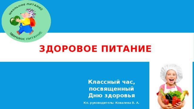 Здоровое питание Классный час, посвященный Дню здоровья Кл. руководитель: Ковалева В. А.