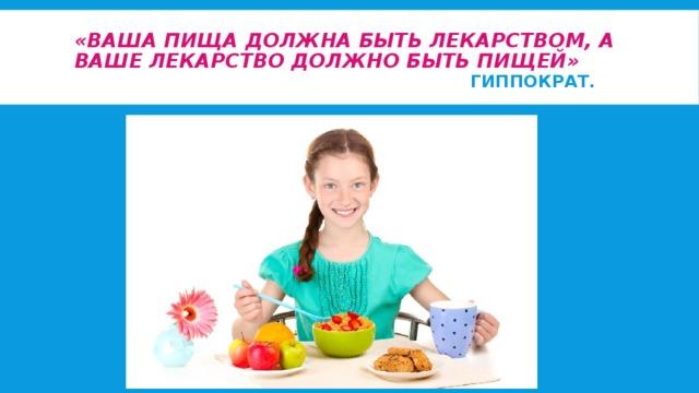 «Ваша пища должна быть лекарством,а ваше лекарство должно быть пищей»   Гиппократ.